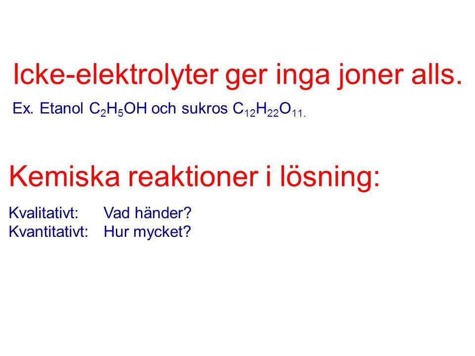 Icke-elektrolyter ger inga joner alls. Ex. Etanol C 2 H 5 OH och sukros C 12 H 22 O 11. Kemiska reaktioner i lösning: Kvalitativt:Vad händer? Kvantita