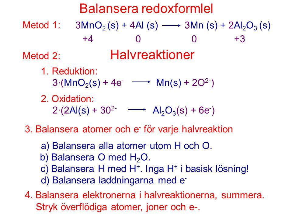 Balansera redoxformlel Metod 1: 3MnO 2 (s) + 4Al (s) 3Mn (s) + 2Al 2 O 3 (s) +4 0 0 +3 Metod 2: Halvreaktioner 1.Reduktion: 3·(MnO 2 (s) + 4e - Mn(s)