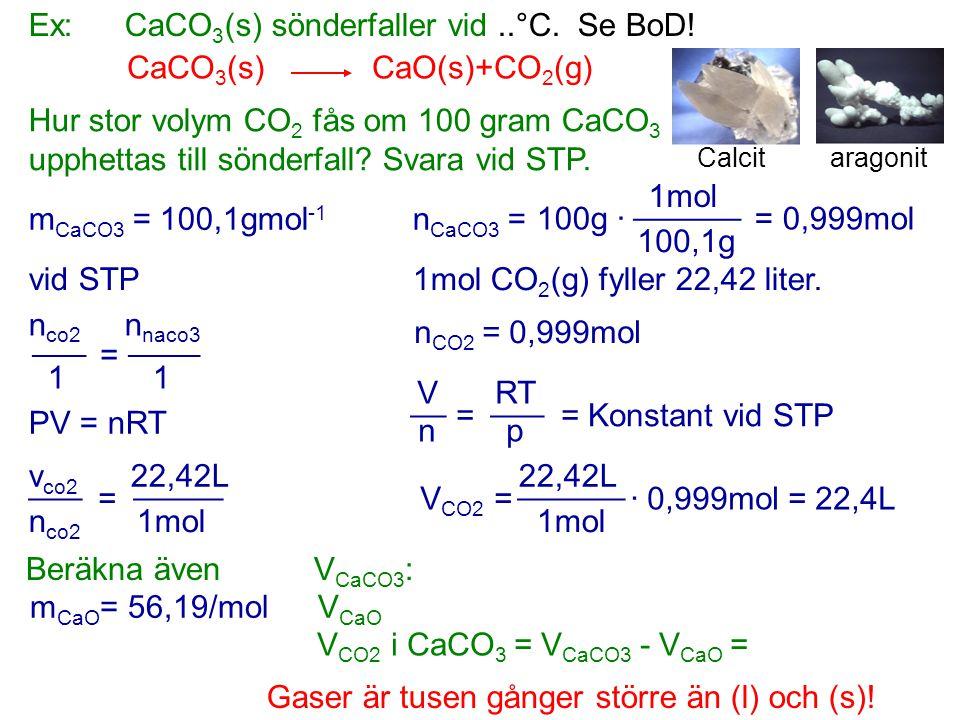Ex:CaCO 3 (s) sönderfaller vid..°C. Se BoD! CaCO 3 (s) CaO(s)+CO 2 (g) Hur stor volym CO 2 fås om 100 gram CaCO 3 upphettas till sönderfall? Svara vid