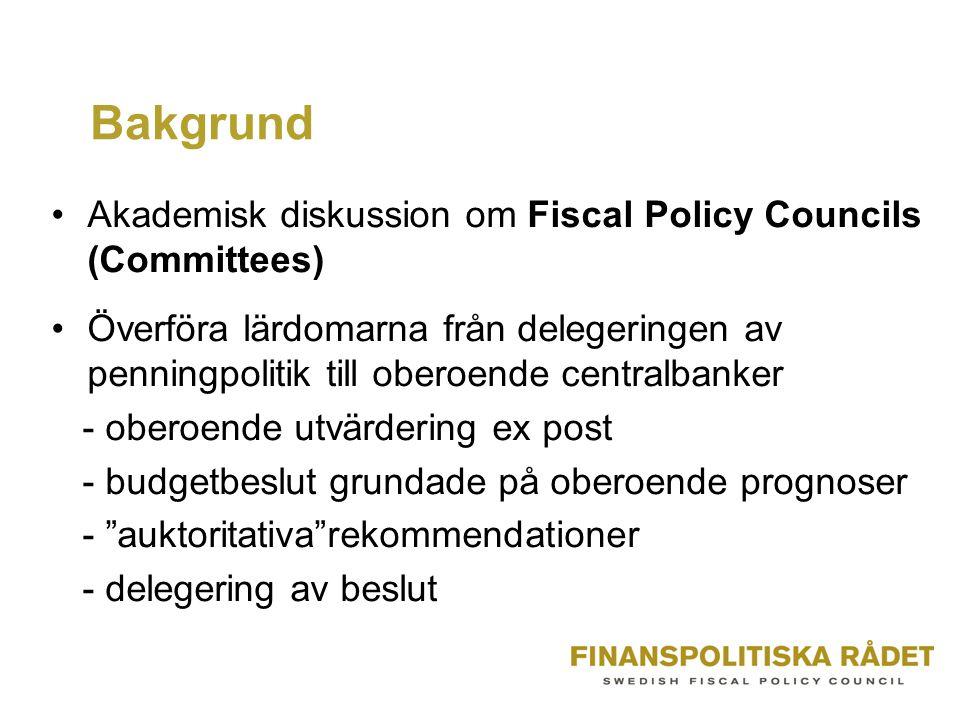 Bakgrund Akademisk diskussion om Fiscal Policy Councils (Committees) Överföra lärdomarna från delegeringen av penningpolitik till oberoende centralbanker - oberoende utvärdering ex post - budgetbeslut grundade på oberoende prognoser - auktoritativa rekommendationer - delegering av beslut