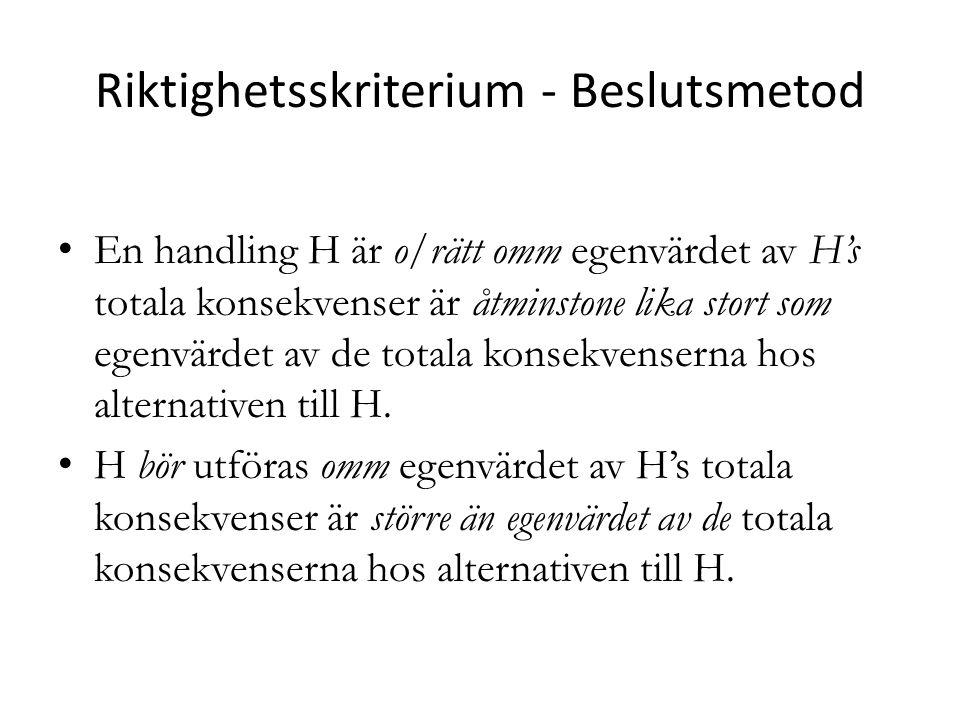 Riktighetsskriterium - Beslutsmetod En handling H är o/rätt omm egenvärdet av H's totala konsekvenser är åtminstone lika stort som egenvärdet av de to