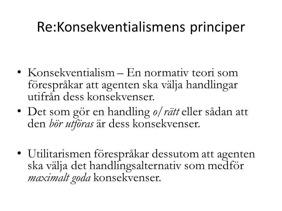 Konsekventialism – Utilitarism Princip: Man bör handla så att man åstadkommer så stor nytta/lycka som möjligt (för världen).