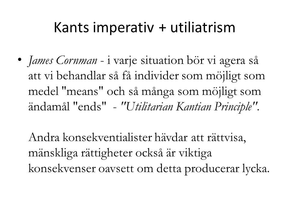 Kants imperativ + utiliatrism James Cornman - i varje situation bör vi agera så att vi behandlar så få individer som möjligt som medel