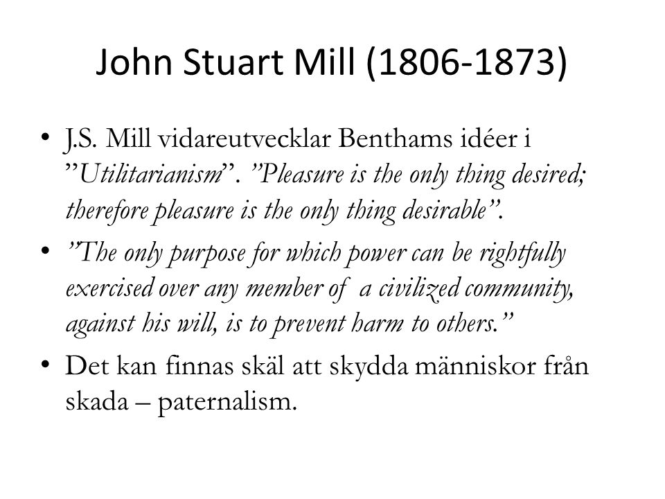 "John Stuart Mill (1806-1873) J.S. Mill vidareutvecklar Benthams idéer i ""Utilitarianism"". ""Pleasure is the only thing desired; therefore pleasure is t"