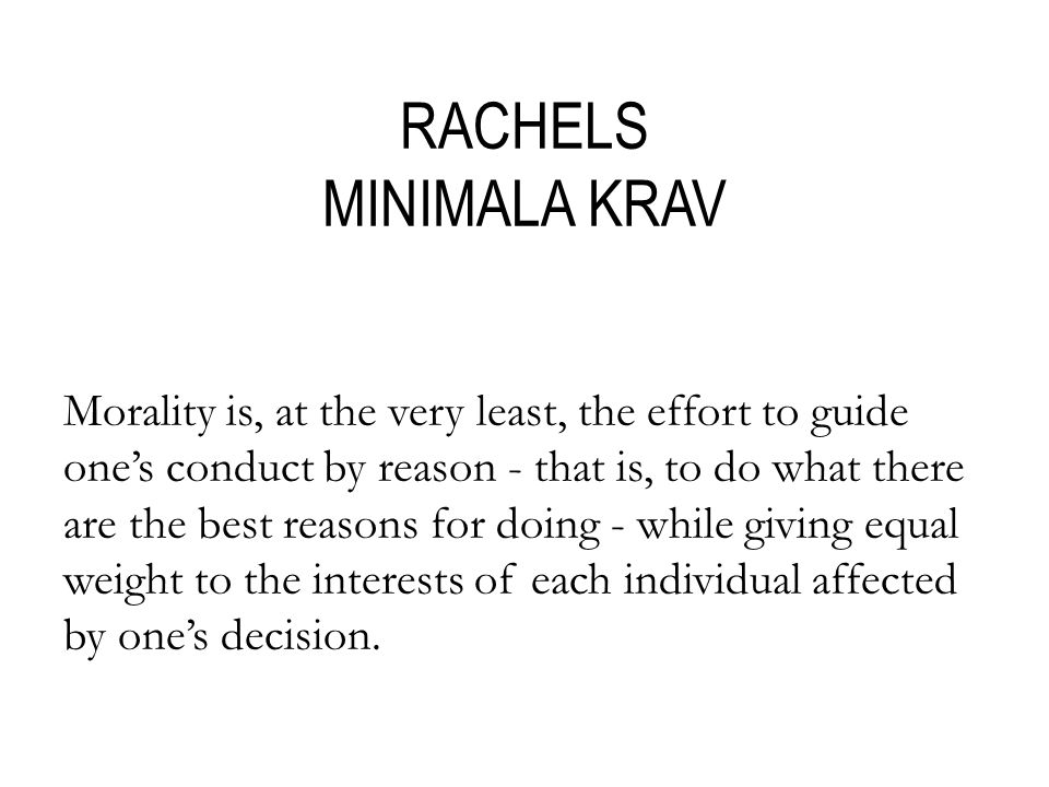 RACHELS MINIMALA KRAV Morality is, at the very least, the effort to guide one's conduct by reason - that is, to do what there are the best reasons for