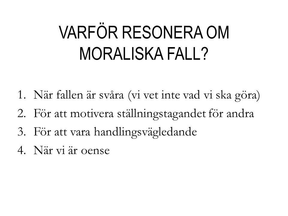 VARFÖR RESONERA OM MORALISKA FALL? 1.När fallen är svåra (vi vet inte vad vi ska göra) 2.För att motivera ställningstagandet för andra 3.För att vara