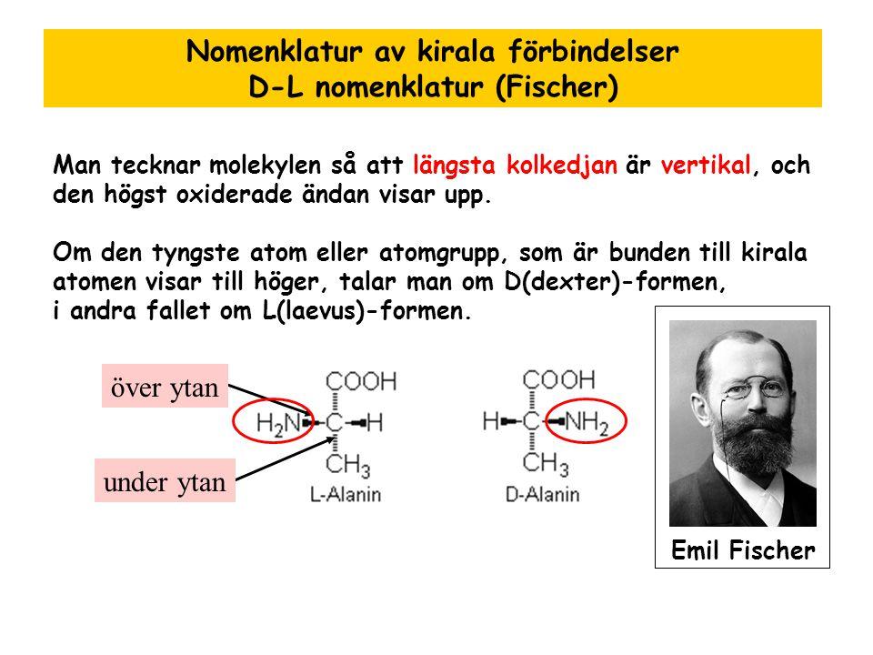 Nomenklatur av kirala förbindelser D-L nomenklatur (Fischer) Man tecknar molekylen så att längsta kolkedjan är vertikal, och den högst oxiderade ändan