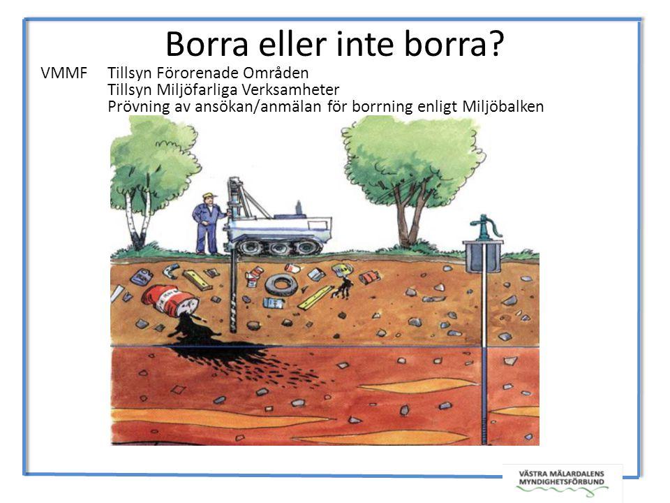 Borra eller inte borra? VMMF Tillsyn Förorenade Områden Tillsyn Miljöfarliga Verksamheter Prövning av ansökan/anmälan för borrning enligt Miljöbalken