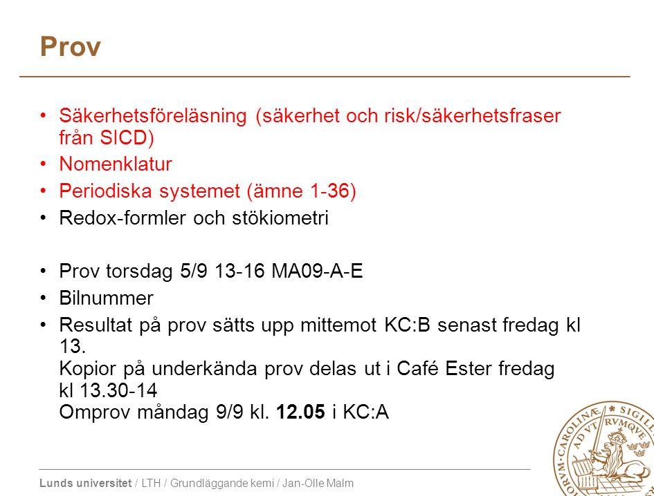Lunds universitet / LTH / Grundläggande kemi / Jan-Olle Malm Prov Säkerhetsföreläsning (säkerhet och risk/säkerhetsfraser från SICD) Nomenklatur Periodiska systemet (ämne 1-36) Redox-formler och stökiometri Prov torsdag 5/9 13-16 MA09-A-E Bilnummer Resultat på prov sätts upp mittemot KC:B senast fredag kl 13.