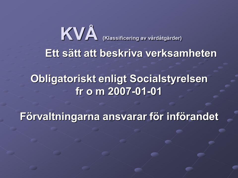 KVÅ (Klassificering av vårdåtgärder) Ett sätt att beskriva verksamheten Obligatoriskt enligt Socialstyrelsen fr o m 2007-01-01 Förvaltningarna ansvarar för införandet