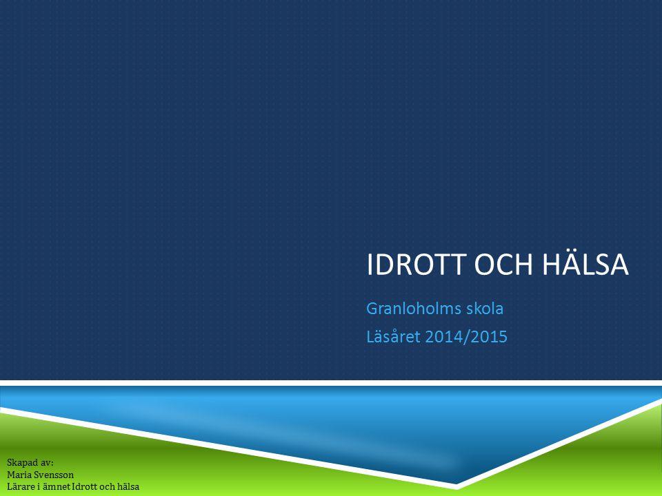IDROTT OCH HÄLSA Granloholms skola Läsåret 2014/2015 Skapad av: Maria Svensson Lärare i ämnet Idrott och hälsa