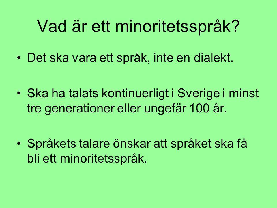 Vad är ett minoritetsspråk? Det ska vara ett språk, inte en dialekt. Ska ha talats kontinuerligt i Sverige i minst tre generationer eller ungefär 100