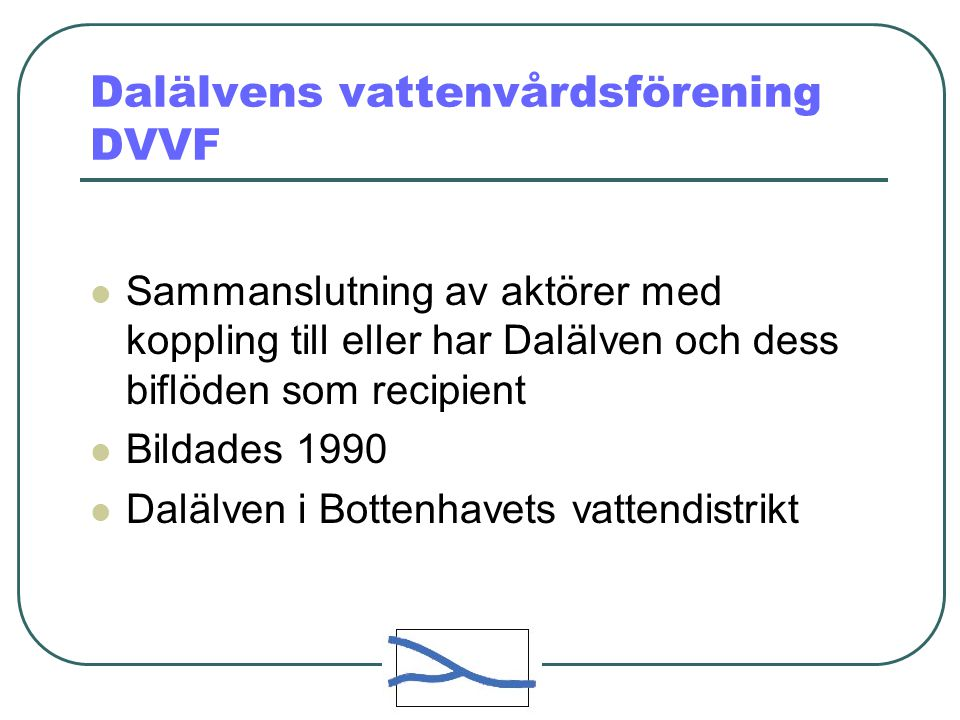Dalälvens vattenvårdsförening DVVF Sammanslutning av aktörer med koppling till eller har Dalälven och dess biflöden som recipient Bildades 1990 Dalälv