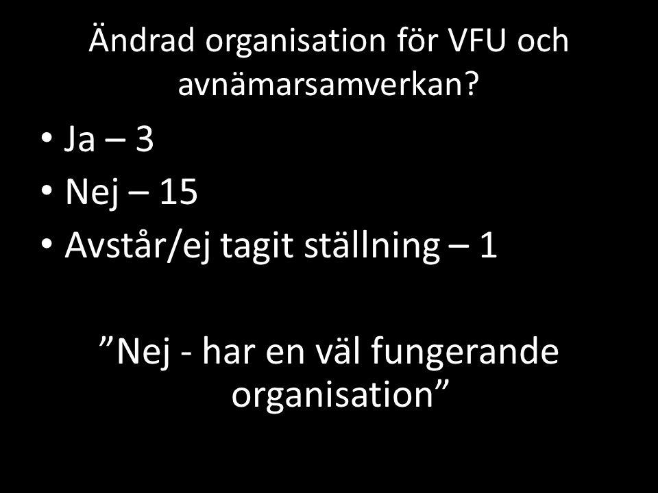"""Ändrad organisation för VFU och avnämarsamverkan? Ja – 3 Nej – 15 Avstår/ej tagit ställning – 1 """"Nej - har en väl fungerande organisation"""""""