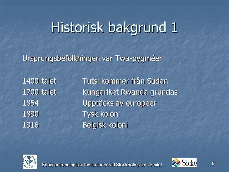 Socialantropologiska Institutionen vid Stockholms Universitet 5 Historisk bakgrund 1 Ursprungsbefolkningen var Twa-pygméer 1400-talet Tutsi kommer från Sudan 1700-taletKungariket Rwanda grundas 1854Upptäcks av europeer 1890Tysk koloni 1916Belgisk koloni