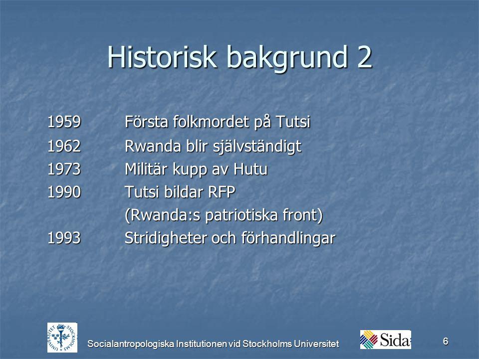 Socialantropologiska Institutionen vid Stockholms Universitet 6 Historisk bakgrund 2 1959 Första folkmordet på Tutsi 1962Rwanda blir självständigt 1973Militär kupp av Hutu 1990Tutsi bildar RFP (Rwanda:s patriotiska front) 1993Stridigheter och förhandlingar