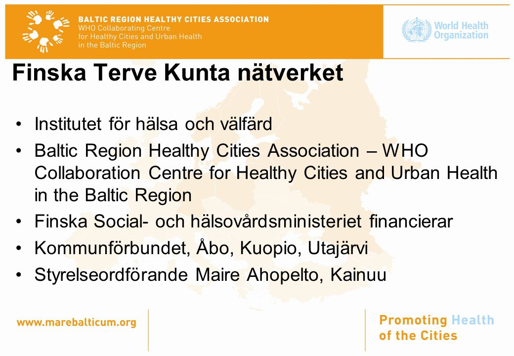 Institutet för hälsa och välfärd Baltic Region Healthy Cities Association – WHO Collaboration Centre for Healthy Cities and Urban Health in the Baltic Region Finska Social- och hälsovårdsministeriet financierar Kommunförbundet, Åbo, Kuopio, Utajärvi Styrelseordförande Maire Ahopelto, Kainuu Finska Terve Kunta nätverket