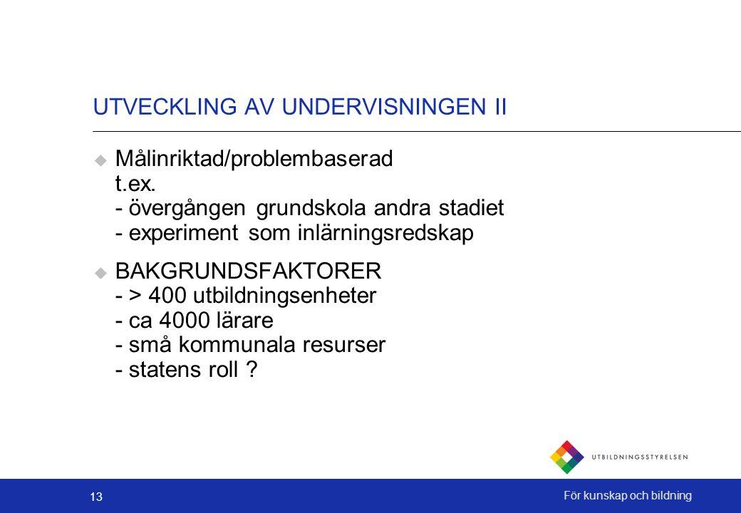 13 För kunskap och bildning UTVECKLING AV UNDERVISNINGEN II  Målinriktad/problembaserad t.ex.