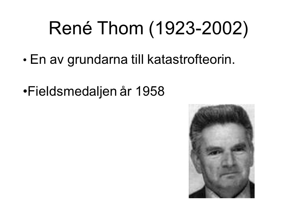 René Thom (1923-2002) En av grundarna till katastrofteorin. Fieldsmedaljen år 1958