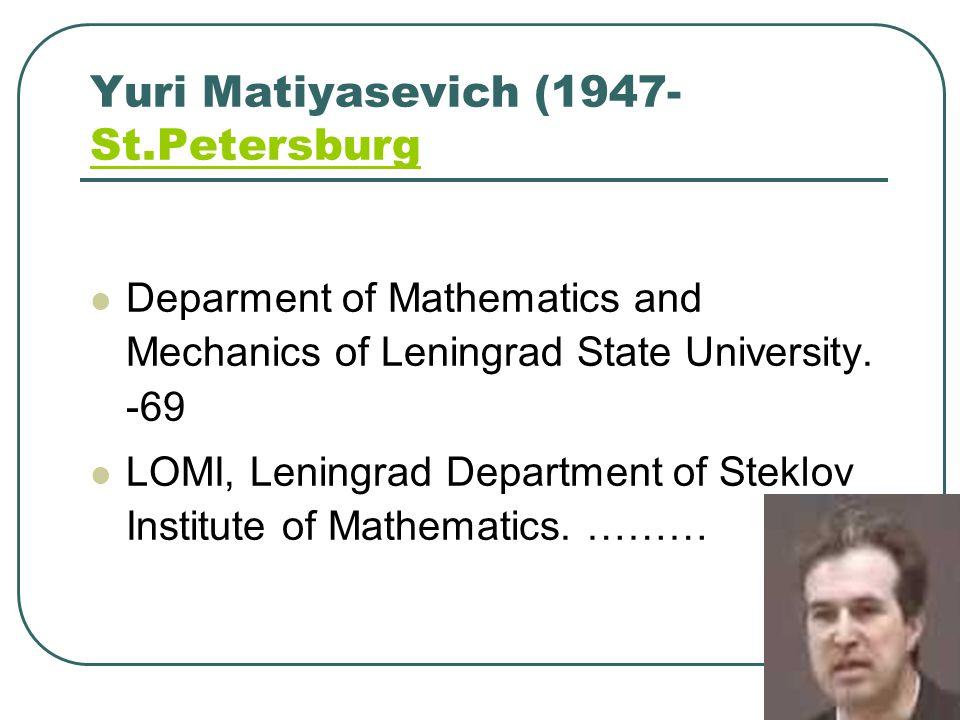 Yuri Matiyasevich (1947- St.Petersburg St.Petersburg Deparment of Mathematics and Mechanics of Leningrad State University. -69 LOMI, Leningrad Departm