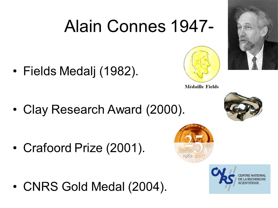 Alain Connes 1947- Fields Medalj (1982). Clay Research Award (2000). Crafoord Prize (2001). CNRS Gold Medal (2004).