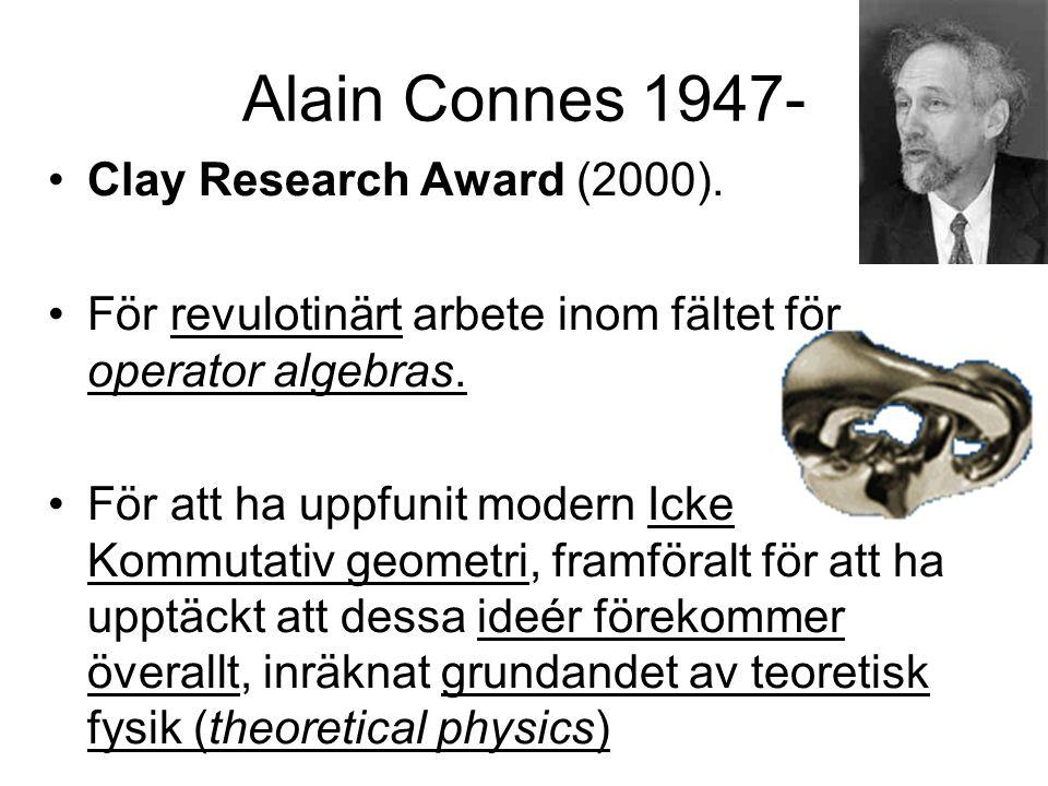 Alain Connes 1947- Clay Research Award (2000). För revulotinärt arbete inom fältet för operator algebras. För att ha uppfunit modern Icke Kommutativ g