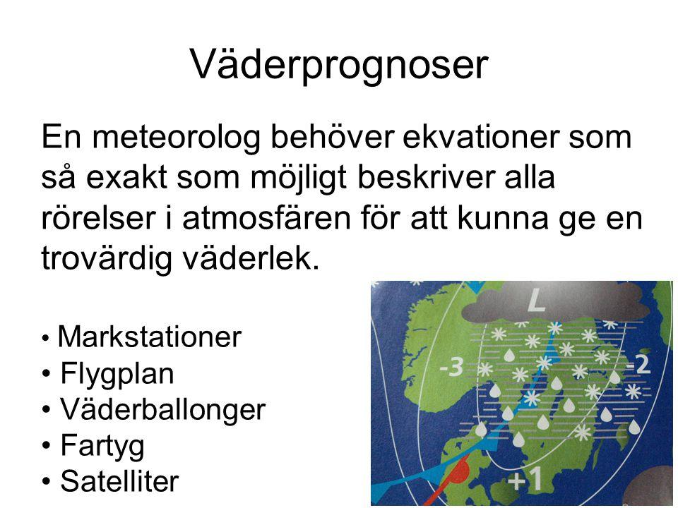 Väderprognoser En meteorolog behöver ekvationer som så exakt som möjligt beskriver alla rörelser i atmosfären för att kunna ge en trovärdig väderlek.