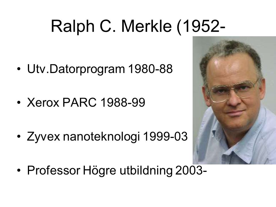 Ralph C. Merkle (1952- Utv.Datorprogram 1980-88 Xerox PARC 1988-99 Zyvex nanoteknologi 1999-03 Professor Högre utbildning 2003-