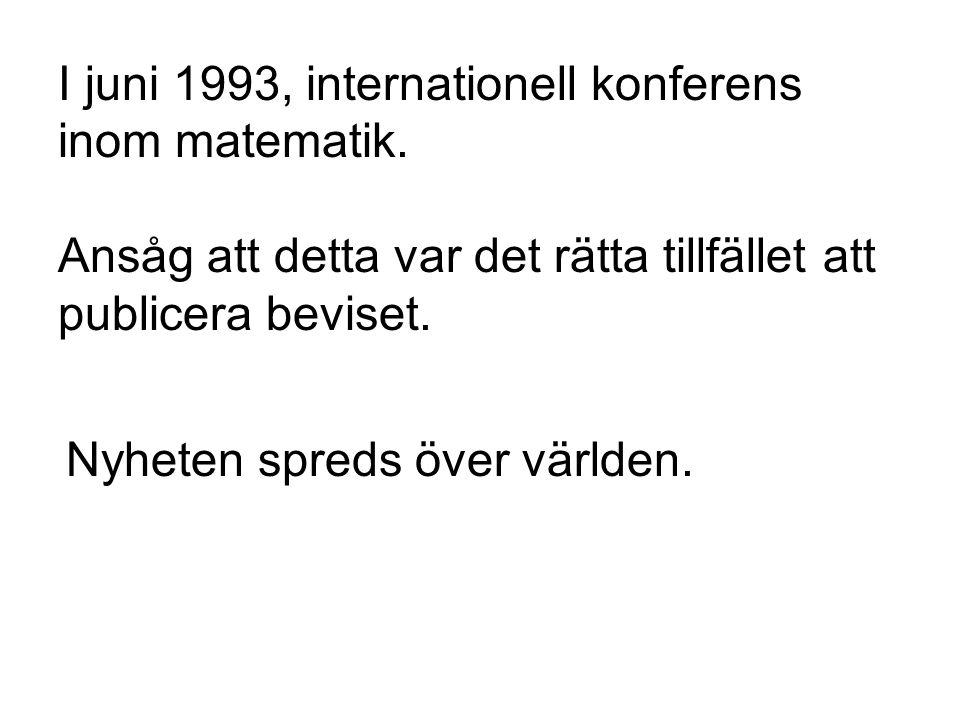 I juni 1993, internationell konferens inom matematik. Ansåg att detta var det rätta tillfället att publicera beviset. Nyheten spreds över världen.
