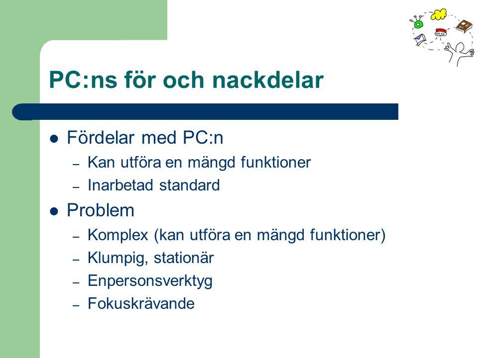 PC:ns för och nackdelar Fördelar med PC:n – Kan utföra en mängd funktioner – Inarbetad standard Problem – Komplex (kan utföra en mängd funktioner) – Klumpig, stationär – Enpersonsverktyg – Fokuskrävande