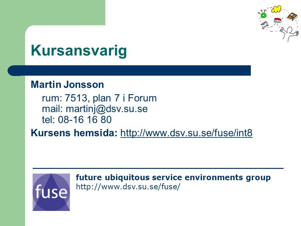 Kursansvarig Martin Jonsson rum: 7513, plan 7 i Forum mail: martinj@dsv.su.se tel: 08-16 16 80 Kursens hemsida: http://www.dsv.su.se/fuse/int8http://www.dsv.su.se/fuse/int8 future ubiquitous service environments group http://www.dsv.su.se/fuse/