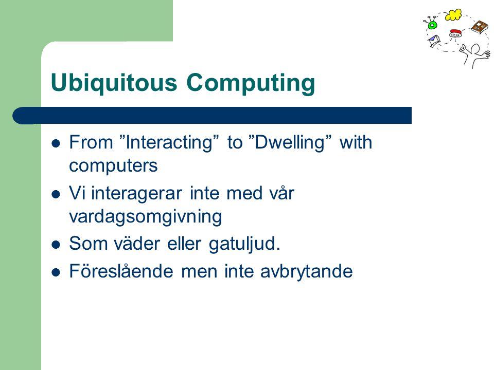 """Ubiquitous Computing From """"Interacting"""" to """"Dwelling"""" with computers Vi interagerar inte med vår vardagsomgivning Som väder eller gatuljud. Föreslåend"""