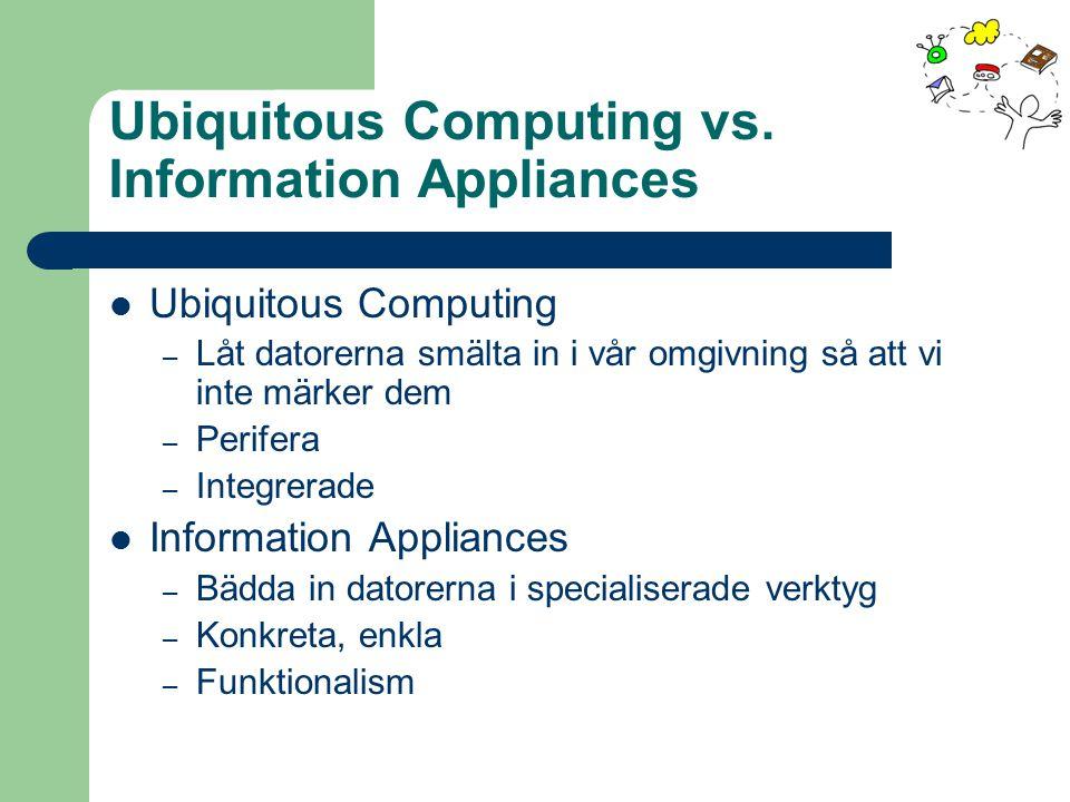 Ubiquitous Computing vs. Information Appliances Ubiquitous Computing – Låt datorerna smälta in i vår omgivning så att vi inte märker dem – Perifera –