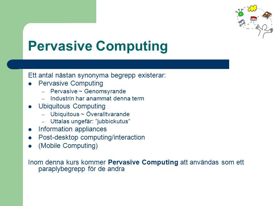 Pervasive Computing Ett antal nästan synonyma begrepp existerar: Pervasive Computing – Pervasive ~ Genomsyrande – Industrin har anammat denna term Ubi