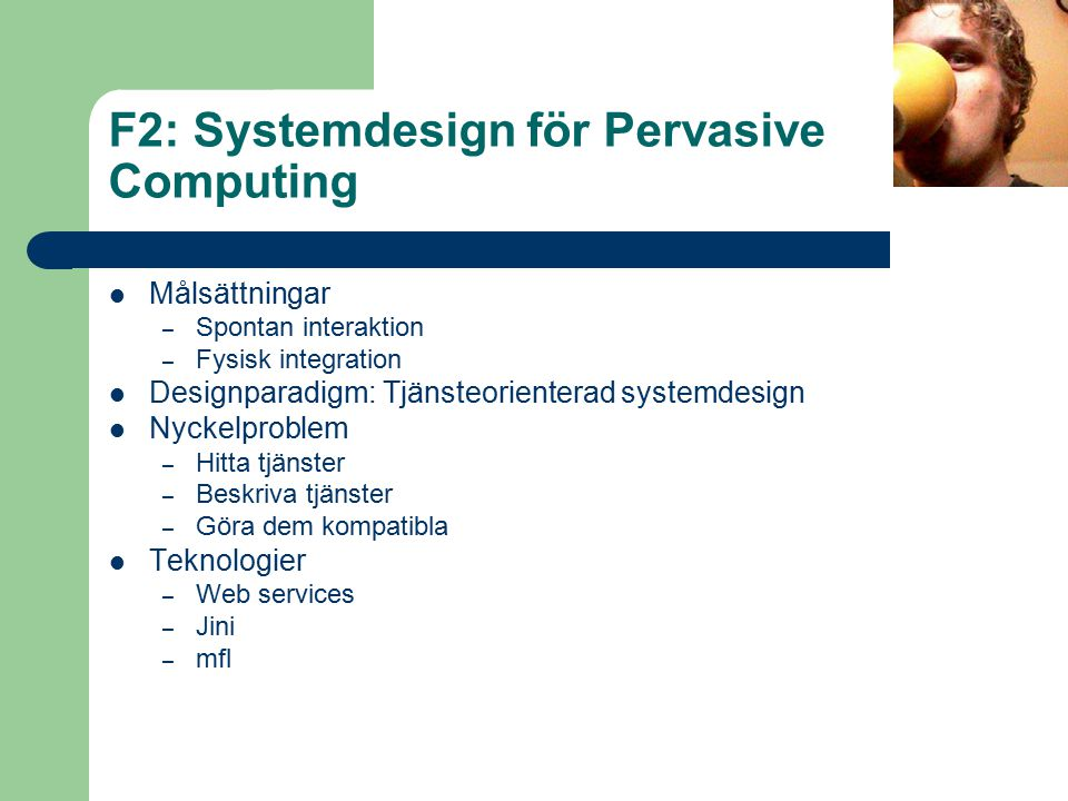 F2: Systemdesign för Pervasive Computing Målsättningar – Spontan interaktion – Fysisk integration Designparadigm: Tjänsteorienterad systemdesign Nyckelproblem – Hitta tjänster – Beskriva tjänster – Göra dem kompatibla Teknologier – Web services – Jini – mfl