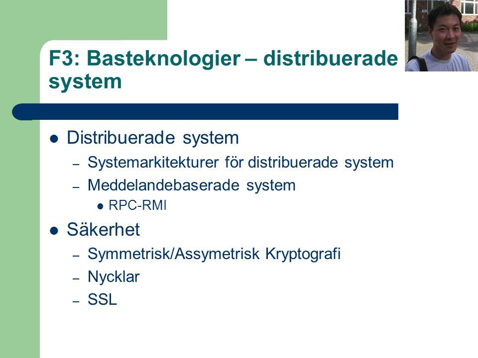 F3: Basteknologier – distribuerade system Distribuerade system – Systemarkitekturer för distribuerade system – Meddelandebaserade system RPC-RMI Säkerhet – Symmetrisk/Assymetrisk Kryptografi – Nycklar – SSL