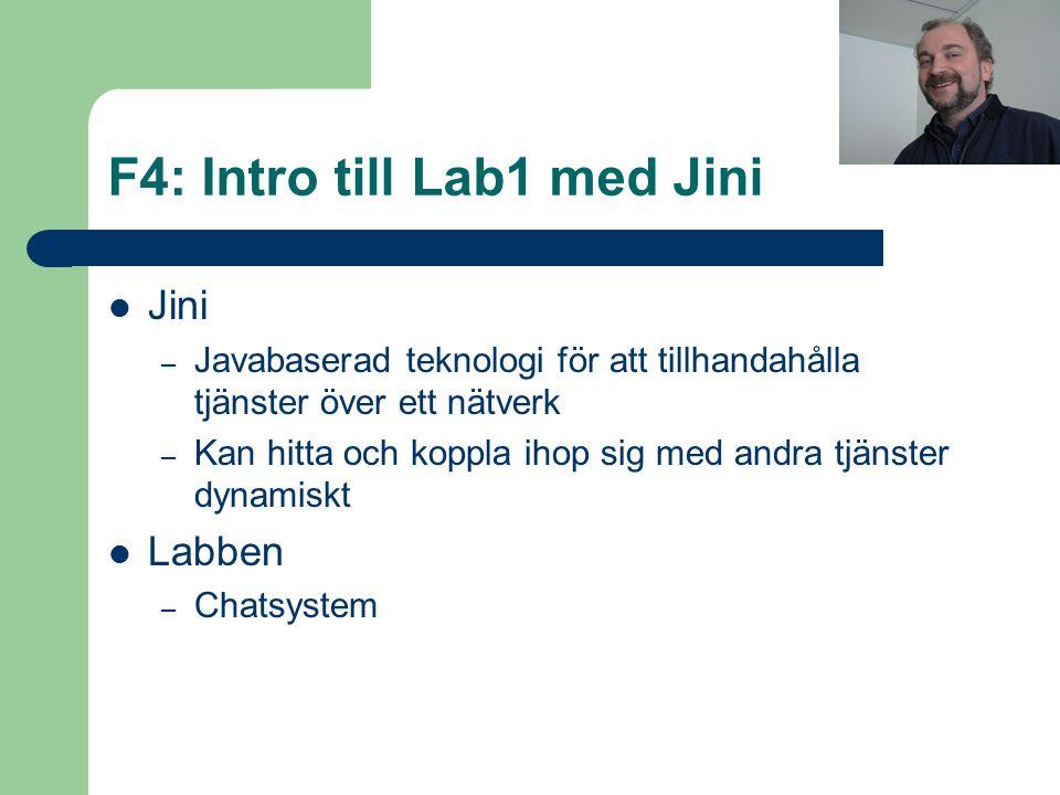 F4: Intro till Lab1 med Jini Jini – Javabaserad teknologi för att tillhandahålla tjänster över ett nätverk – Kan hitta och koppla ihop sig med andra tjänster dynamiskt Labben – Chatsystem