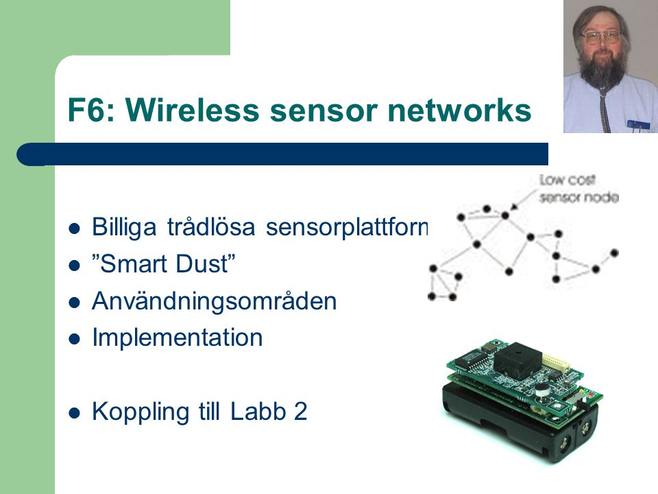 F6: Wireless sensor networks Billiga trådlösa sensorplattformar Smart Dust Användningsområden Implementation Koppling till Labb 2