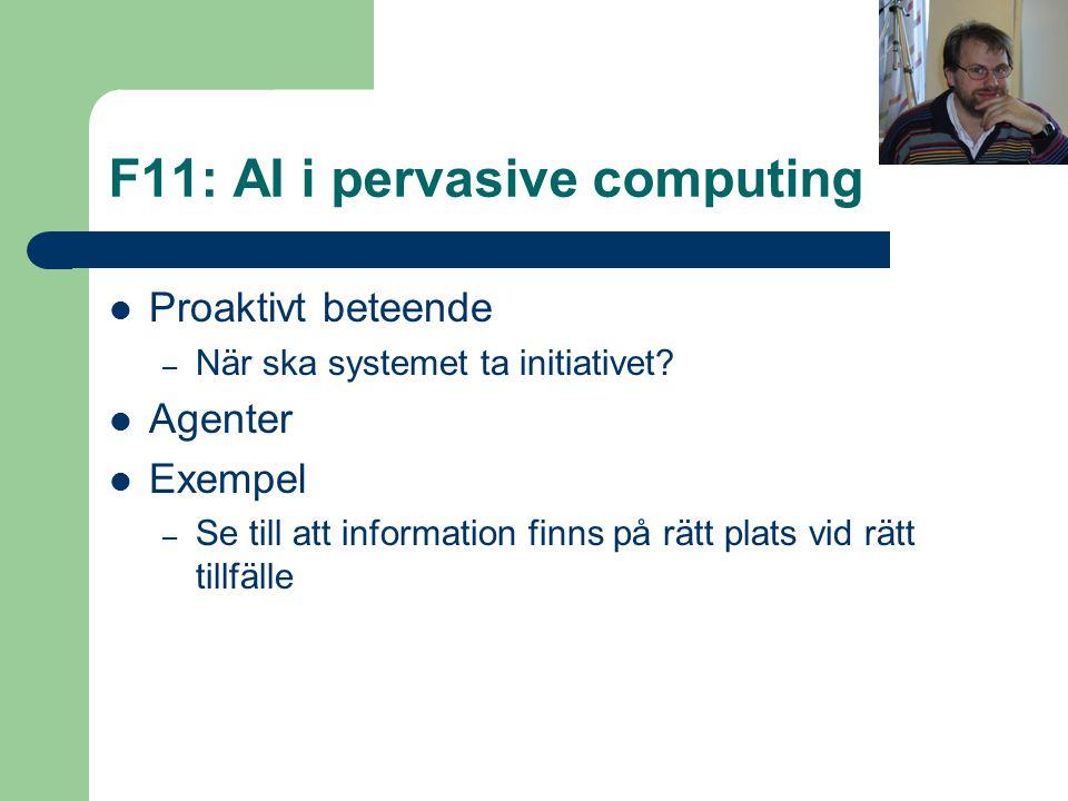 F11: AI i pervasive computing Proaktivt beteende – När ska systemet ta initiativet? Agenter Exempel – Se till att information finns på rätt plats vid