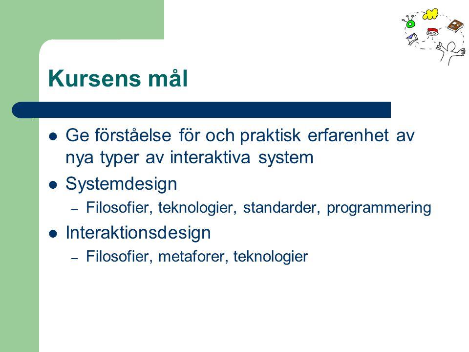 Kursens mål Ge förståelse för och praktisk erfarenhet av nya typer av interaktiva system Systemdesign – Filosofier, teknologier, standarder, programmering Interaktionsdesign – Filosofier, metaforer, teknologier