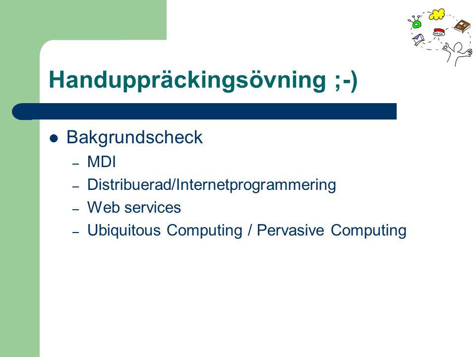 Handuppräckingsövning ;-) Bakgrundscheck – MDI – Distribuerad/Internetprogrammering – Web services – Ubiquitous Computing / Pervasive Computing