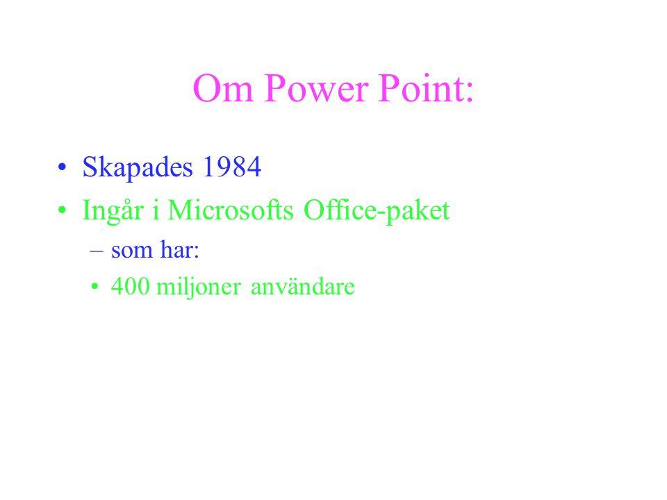 Om Power Point: Skapades 1984 Ingår i Microsofts Office-paket –som har: 400 miljoner användare