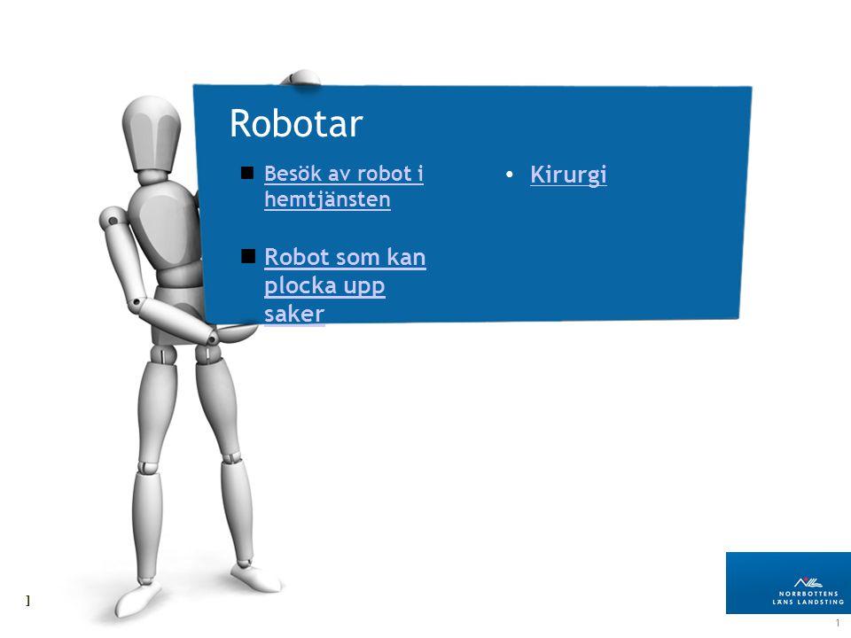 11 Landstingsdirektörens stab Robotar Besök av robot i hemtjänsten Besök av robot i hemtjänsten Robot som kan plocka upp saker Robot som kan plocka upp saker Kirurgi