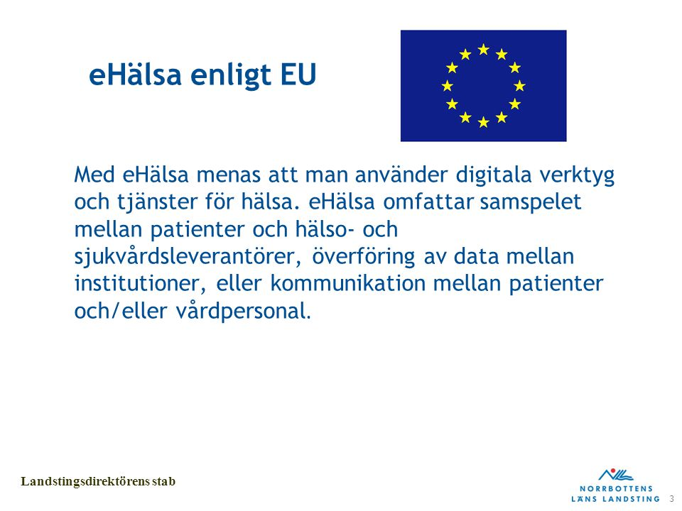 3 Landstingsdirektörens stab eHälsa enligt EU Med eHälsa menas att man använder digitala verktyg och tjänster för hälsa.
