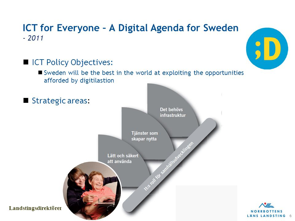 6 Landstingsdirektörens stab ICT for Everyone – A Digital Agenda for Sweden - 2011 ICT Policy Objectives: Sweden will be the best in the world at exploiting the opportunities afforded by digitilastion Strategic areas: