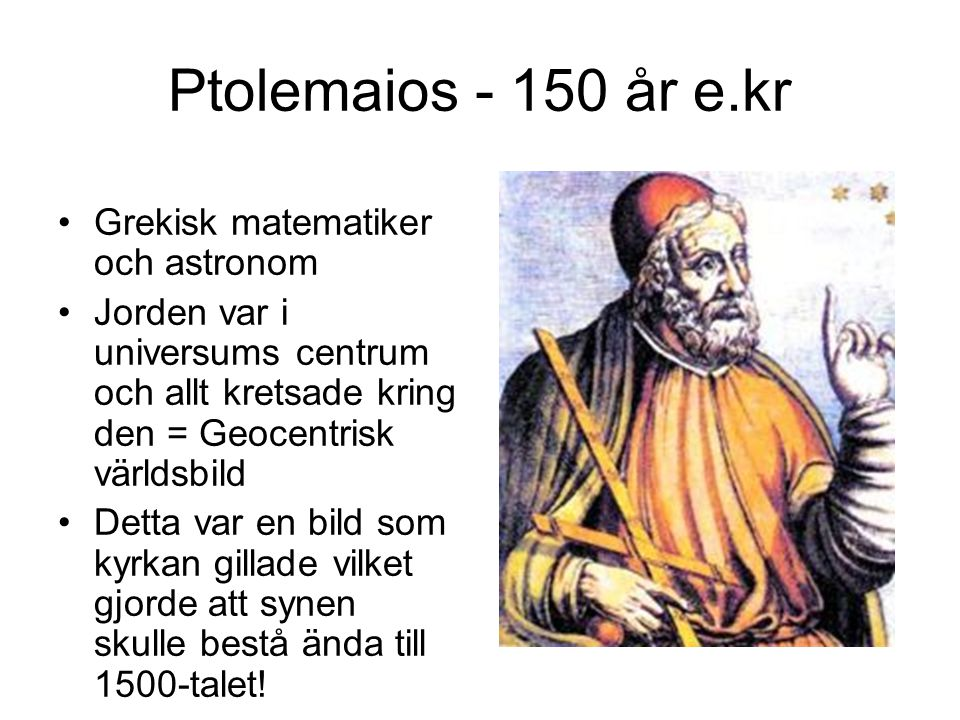 Ptolemaios - 150 år e.kr Grekisk matematiker och astronom Jorden var i universums centrum och allt kretsade kring den = Geocentrisk världsbild Detta var en bild som kyrkan gillade vilket gjorde att synen skulle bestå ända till 1500-talet!