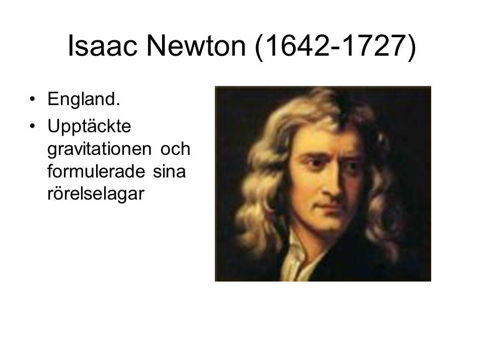 Isaac Newton (1642-1727) England. Upptäckte gravitationen och formulerade sina rörelselagar