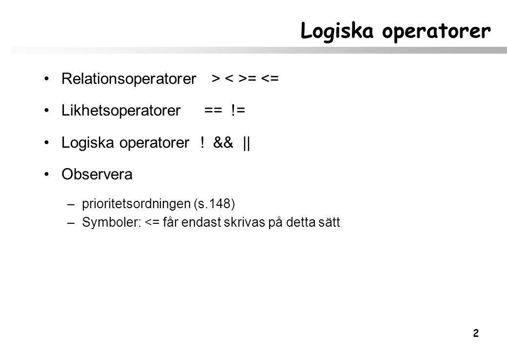 2 Logiska operatorer Relationsoperatorer > = <= Likhetsoperatorer == != Logiska operatorer ! && || Observera –prioritetsordningen (s.148) –Symboler: <