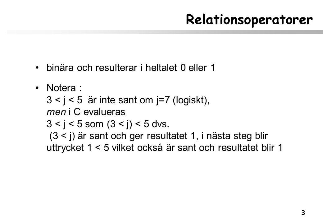 3 Relationsoperatorer binära och resulterar i heltalet 0 eller 1 Notera : 3 < j < 5 är inte sant om j=7 (logiskt), men i C evalueras 3 < j < 5 som (3