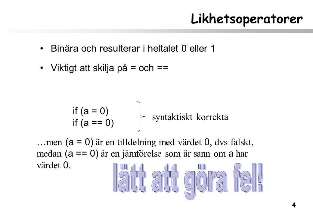 4 Likhetsoperatorer Binära och resulterar i heltalet 0 eller 1 Viktigt att skilja på = och == syntaktiskt korrekta if (a = 0) if (a == 0) …men (a = 0)
